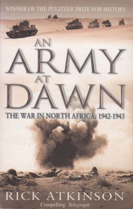 An Army At Dawn : The War in North Africa 1942-1943. Rick Atkinson