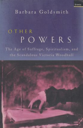 Other Powers : The Age of Suffrage, Spiritualism and the Scandalous Victoria Woodhull. Barbara...