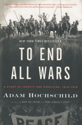 To End All Wars : A Story of Loyalty and Rebellion, 1914 - 1918. Adam Hochschild