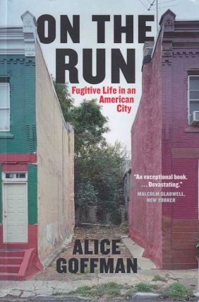 On the Run: Fugitive Life in an American City. Alice Goffman