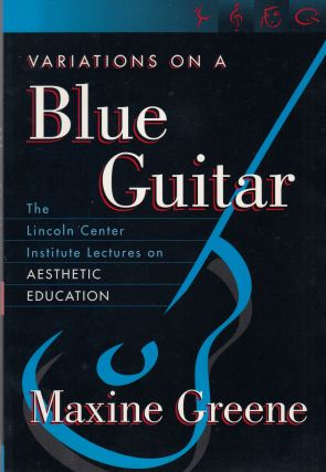 Variations on a Blue Guitar: The Lincoln Center Institute Lectures on Aesthetic Education. Maxine...