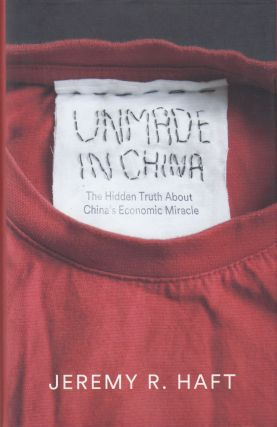 Unmade in China: The Hidden Truth About China's Economic Miracle. Jeremy R. Haft