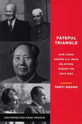 Fateful Triangle: How China Shaped U.S. - India Relations During the Cold War. Tanvi Madan