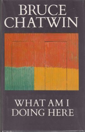 What Am I Doing Here. Bruce Chatwin