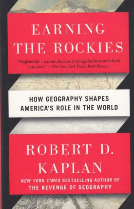 Earning The Rockies : How Geography Shapes America's Role in the World. Robert D. Kaplan