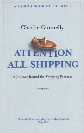 Attention All Shipping : A Journey Round the Shipping Forecast. Charlie Connelly