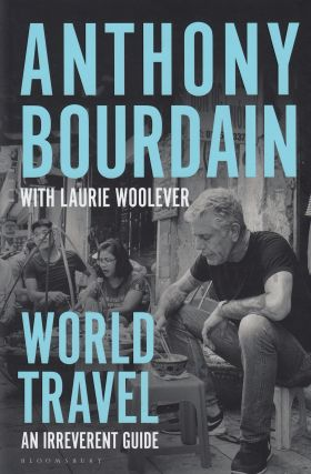 World Travel: An Irreverent Guide. Anthony Bourdain, Laurie Woolever