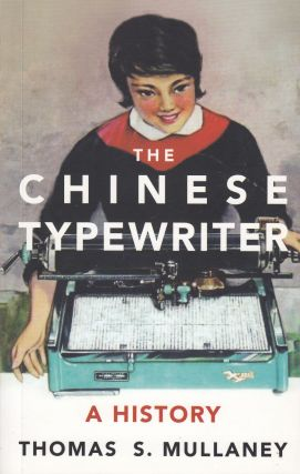 The Chinese Typewriter: A History. Thomas S. Mullaney