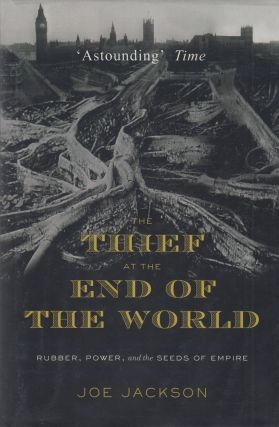 The Thief at the End of the World: Rubber, Power, and the Seeds of Empire. Joe Jackson