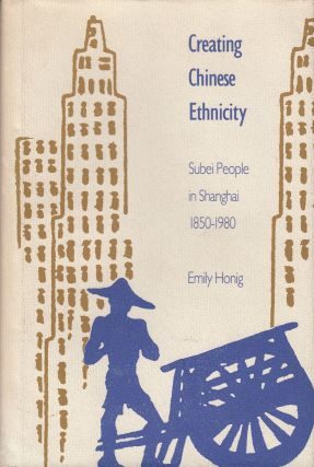 Creating Chinese Ethnicity: Subei People in Shanghai, 1850-1980. Emily Honig