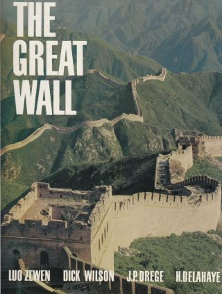 The Great Wall. Dick Wilson Luo Zewen, Jacques Gernet, Hubert Delahaye, Jean Pierre Drege, foreword
