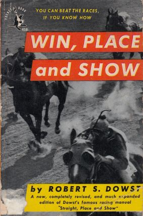 Win, Place and Show: How to Pick Winning Horses, and When and How to Play Them. Robert S. Dowst