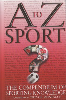 A to Z of Sport: The Compendium of Sporting Knowledge. Trevor Montague