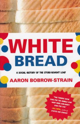 White Bread: A Social History of the Store-Bought Loaf. Aaron Bobrow-Strain.