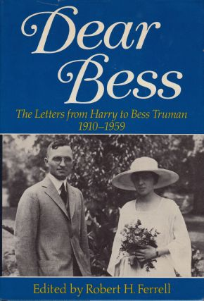 Dear Bess: The Letters From Harry To Bess Truman, 1910-1959. Robert H. Ferrell.