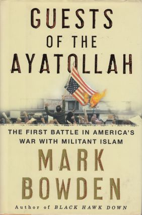 Guests of the Ayatollah: The Firsts Battle in America's War with Militant Islam. Mark Bowden