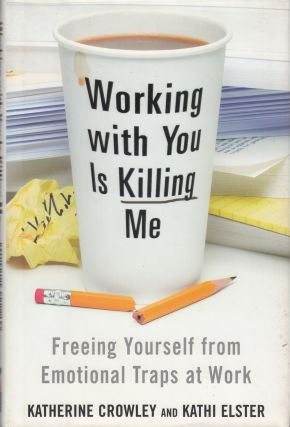 Working with You Is Killing Me: Freeing Yourself from Emotional Traps at Work. Kathi Elster...
