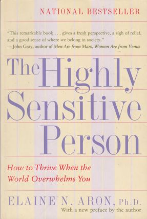 The Highly Sensitive Person: How to Thrive When the World Overwhelms You. Elaine N. Aron