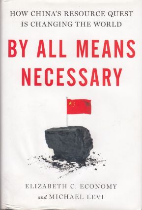 By All Means Necessary: How China's Resource Quest is Changing the World. Michael Levi Elizabeth C. Economy.