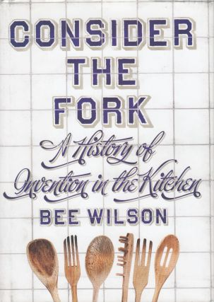 Consider The Fork: A History of Intervention in the Kitchen. Bee Wilson