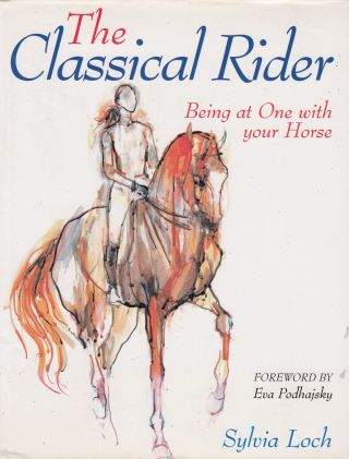 The Classical Rider: Being at One with your Horse. Eva Podhajsky Sylvia Loch, foreword