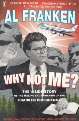 Why Not Me? The Inside Story of the Making and Unmaking of the Franken Presidency. Al Franken
