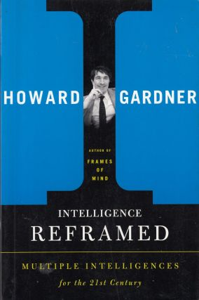 Intelligence Reframed: Multiple Intelligences For The 21st Century. Howard Gardner