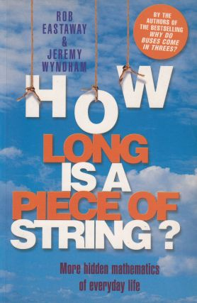 How Long Is a Piece of String? More Hidden Mathematics in Everyday Life. Jeremy Wyndham Rob Eastaway