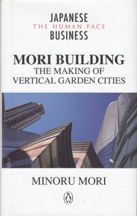 Mori Building: The Making of Vertical Garden Cities. Minouro Mori.