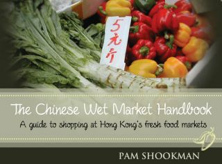 The Chinese Wet Market Handbook: A guide to shopping at Hong Kong's fresh food markets. Pam...