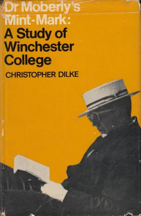 Dr. Moberly's Mint-Mark: A Study of Winchester College. Christopher Dilke