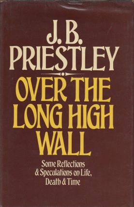 Over the Long High Wall: Some Reflections and Speculations on Life, Death and Time. J B. Priestley