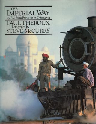 The Imperial Way: By Rail from Peshawar to Chittagong. Steve McCurry Paul Theroux, text, photos