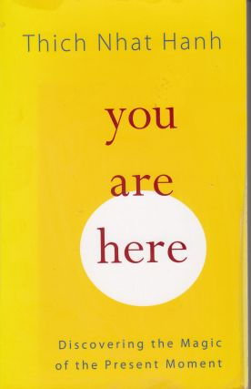 Your Are Here: Discovering the Magic of the Present Moment. Thich Nhat Hanh.