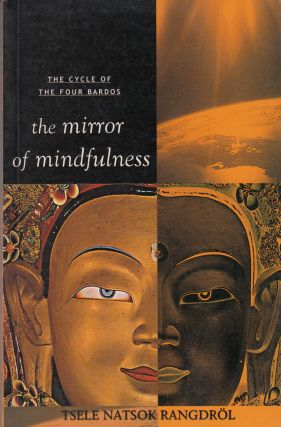 The Mirror of Mindfulness: The Cycle of the Four Bardos. H. H. Dilgo Knyentse Rinpoche Tsele...