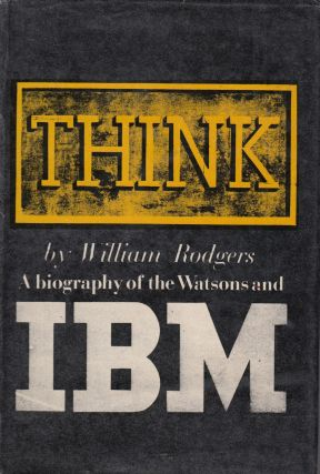 Think: A Biography of the Watsons and IBM. William Rodgers