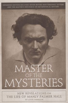 Master of the Mysteries: New Revelations on the Life of Manly Palmer Hall. Louis Sahagun