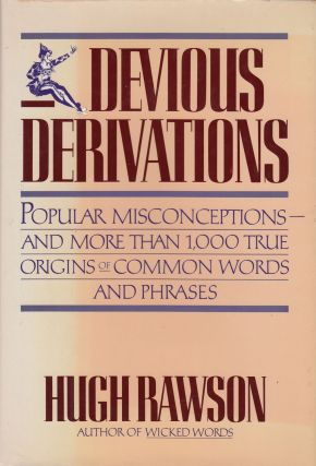 Devious Derivations: Popular Misconceptions - and More Than 1,000 True Origins of Common Words and Phrases. Hugh Rawson.