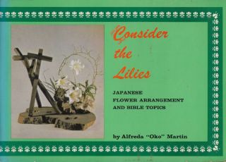 "Consider the Lilies: Japanese Flower Arrangement and Bible Topics. Alfreda ""Oko"" Martin."