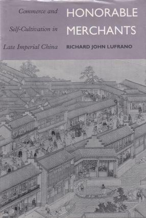 Honorable Merchants: Commerce and Self-Cultivation in Late Imperial China. Richard John Lufrano