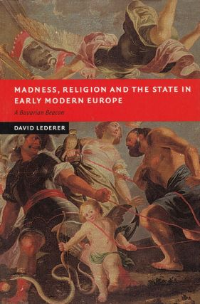 Madness, Religion and the State in Early Modern Europe: A Bavarian Beacon. David Lederer