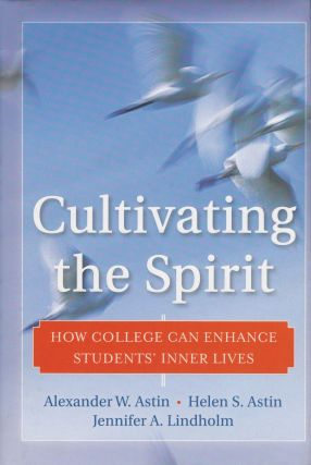 Cultivating the Spirit: How College Can Enhance Students' Inner Lives. Helen S. Astin Alexander W. Astin, Jennifer A. Lindholm.