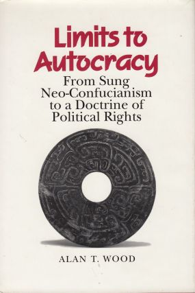 Limits to Autocracy: From Sung Neo-Confucianism to a Doctrine of Political Rights. Alan T. Wood.