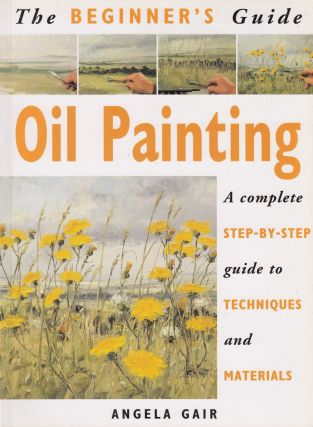 The Beginner's Guide - Oil Painting: A Complete Step-By-Step Guide to Techniques and Materials