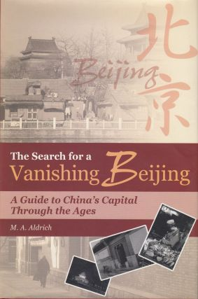 The Search for a Vanishing Beijing: A Guide to China's Capital Through the Ages. M A. Aldrich