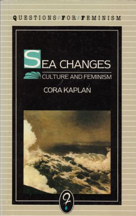 Sea Changes: Essays on Culture and Feminism (Questions for Feminism series). Cora Kaplan
