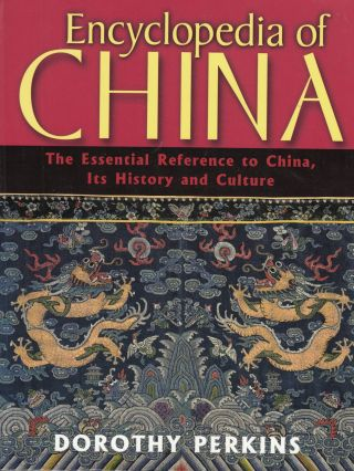Encyclopedia of China: The Essential Reference to China, Its History and Culture. Dorothy Perkins.
