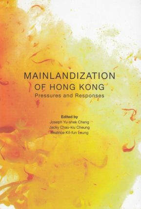 Mainlandization of Hong Kong: Pressures and Responses. Jacky Chau-kiu Cheung Joseph Yu-shek...