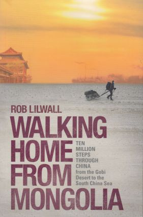 Walking Home From Mongolia: Ten Million Steps Through China From The Gobi Desert To The South...