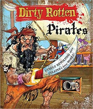 Dirty Rotten Pirates: A Truly Revolting Guide to Pirates and their World. Moira Butterfield